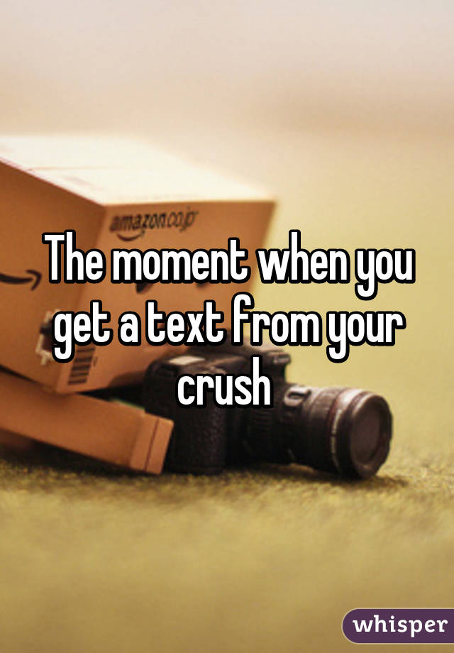 The moment when you get a text from your crush