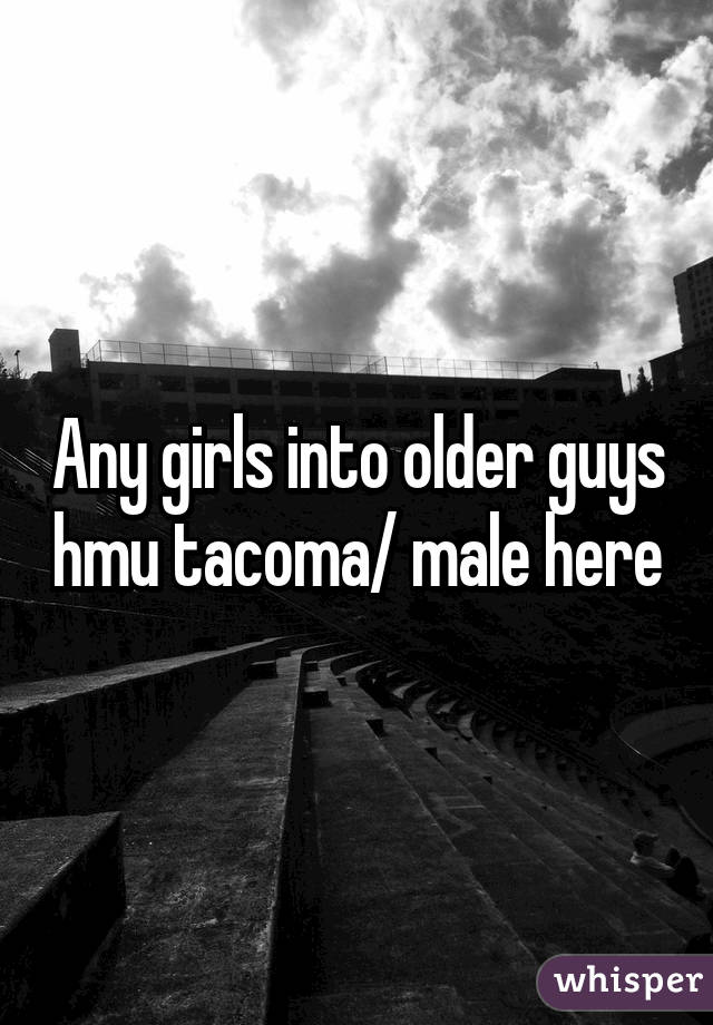 Any girls into older guys hmu tacoma/ male here