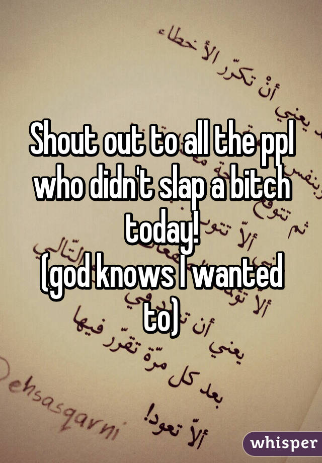 Shout out to all the ppl who didn't slap a bitch today! (god knows I wanted to)