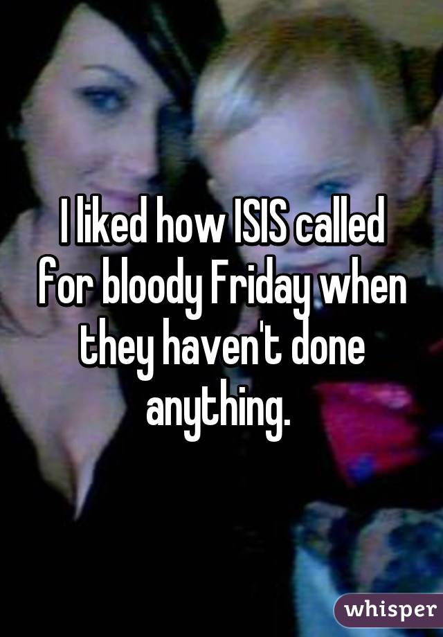 I liked how ISIS called for bloody Friday when they haven't done anything.