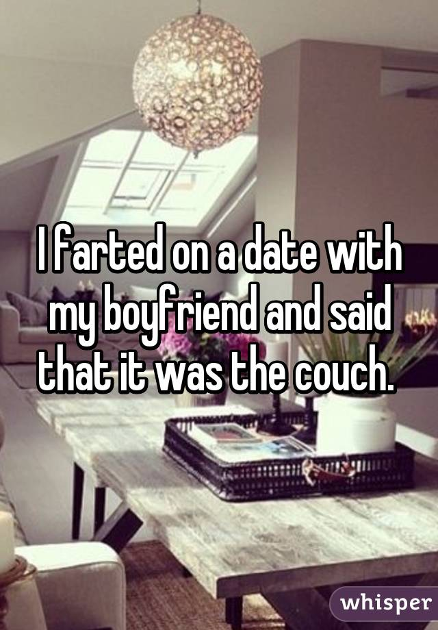 I farted on a date with my boyfriend and said that it was the couch.