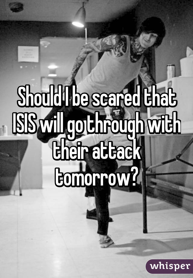 Should I be scared that ISIS will go through with their attack tomorrow?