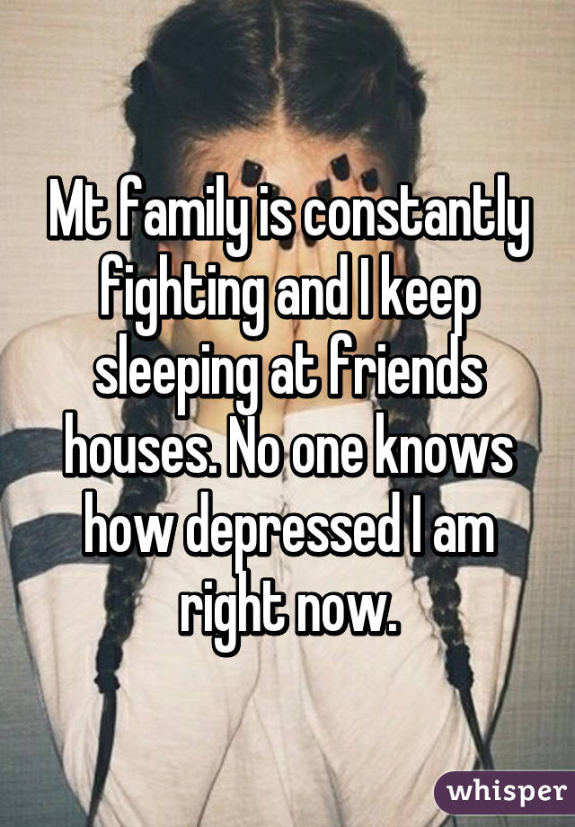 Mt family is constantly fighting and I keep sleeping at friends houses. No one knows how depressed I am right now.
