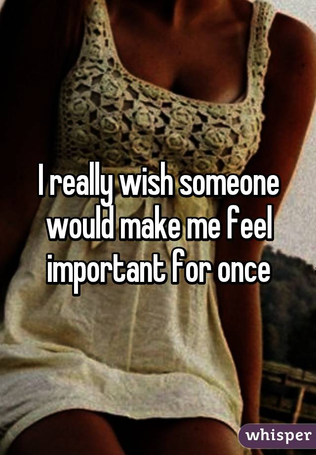 I really wish someone would make me feel important for once