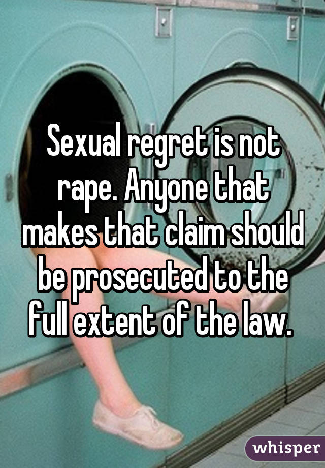 Sexual regret is not rape. Anyone that makes that claim should be prosecuted to the full extent of the law.