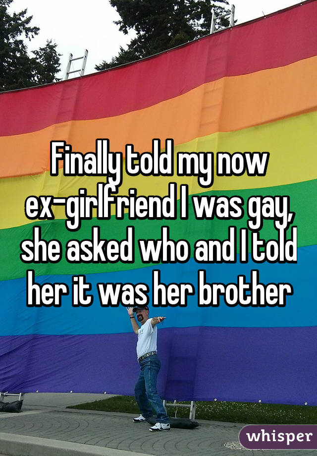 Finally told my now ex-girlfriend I was gay, she asked who and I told her it was her brother