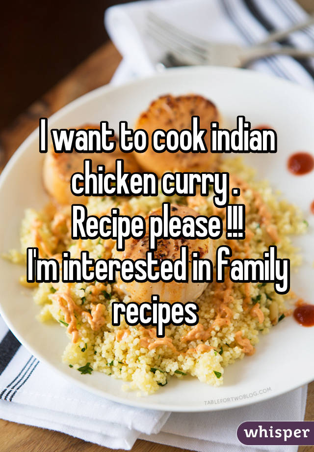 I want to cook indian chicken curry .  Recipe please !!! I'm interested in family recipes