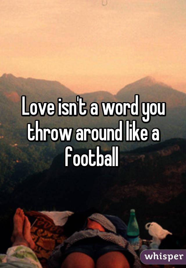 Love isn't a word you throw around like a football
