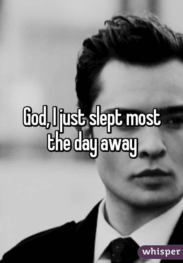 God, I just slept most the day away