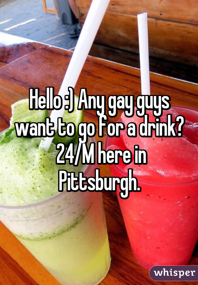 Hello :) Any gay guys want to go for a drink?  24/M here in Pittsburgh.