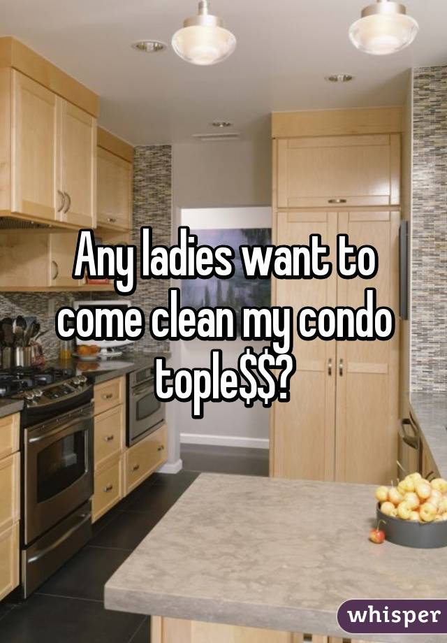 Any ladies want to come clean my condo tople$$?