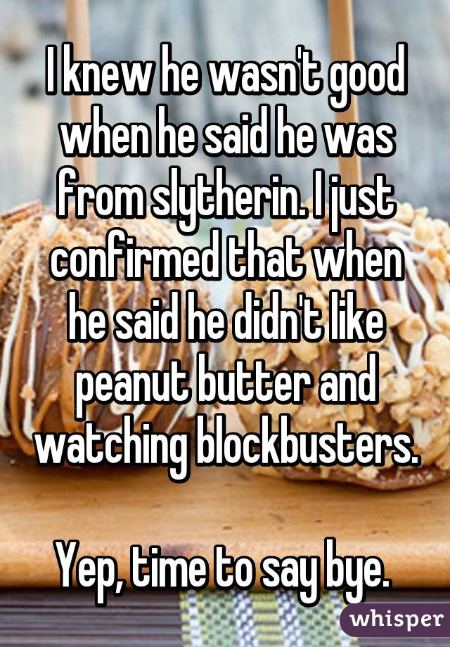 I knew he wasn't good when he said he was from slytherin. I just confirmed that when he said he didn't like peanut butter and watching blockbusters.  Yep, time to say bye.