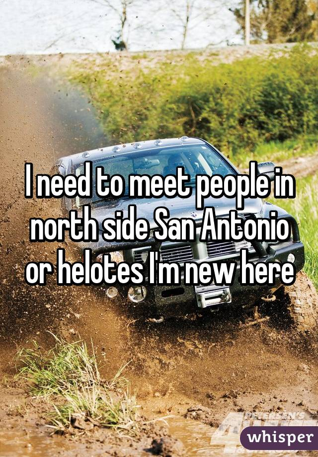 I need to meet people in north side San Antonio or helotes I'm new here