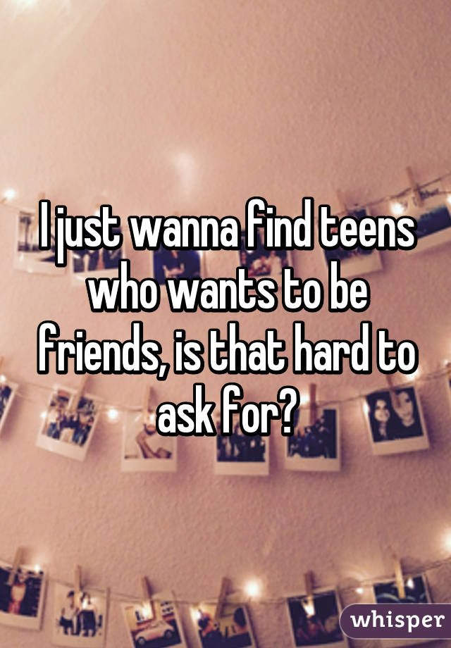 I just wanna find teens who wants to be friends, is that hard to ask for?