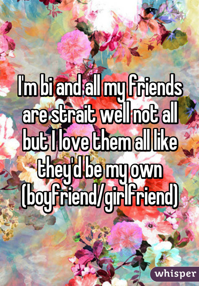 I'm bi and all my friends are strait well not all but I love them all like they'd be my own (boyfriend/girlfriend)