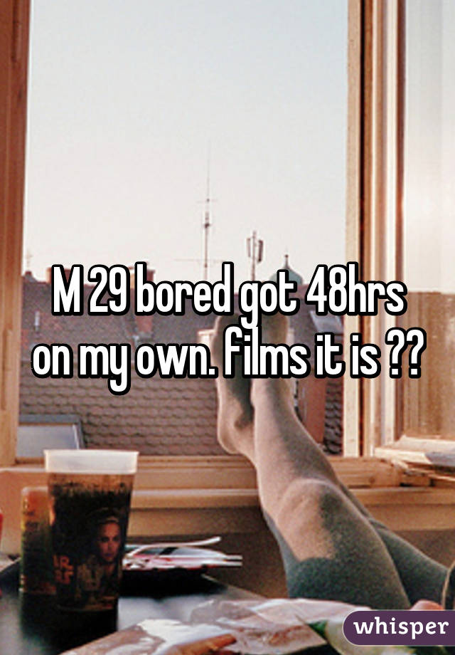 M 29 bored got 48hrs on my own. films it is 👍🏻