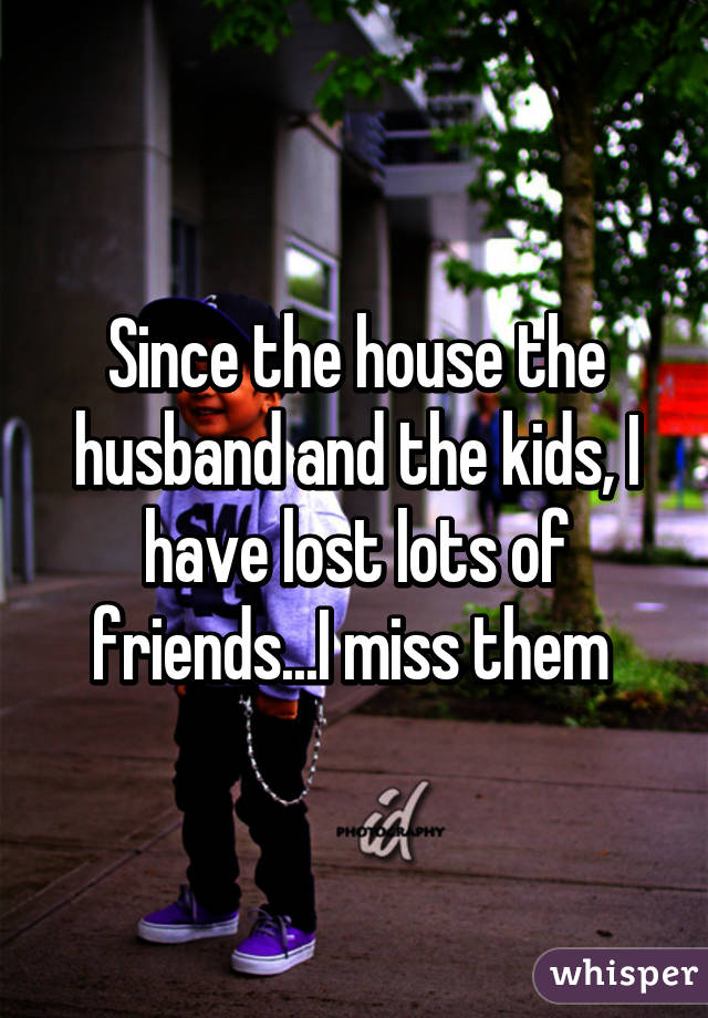 Since the house the husband and the kids, I have lost lots of friends...I miss them