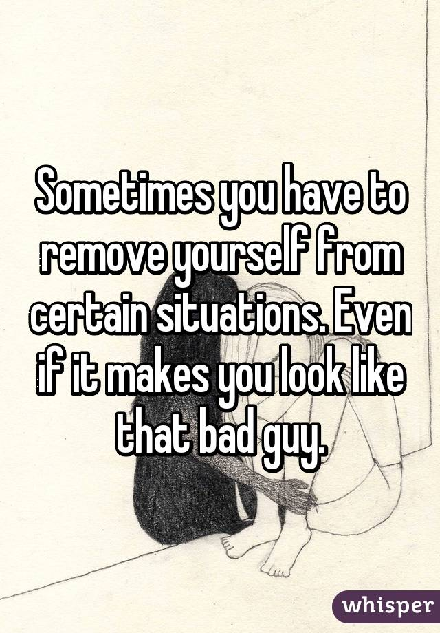 Sometimes you have to remove yourself from certain situations. Even if it makes you look like that bad guy.