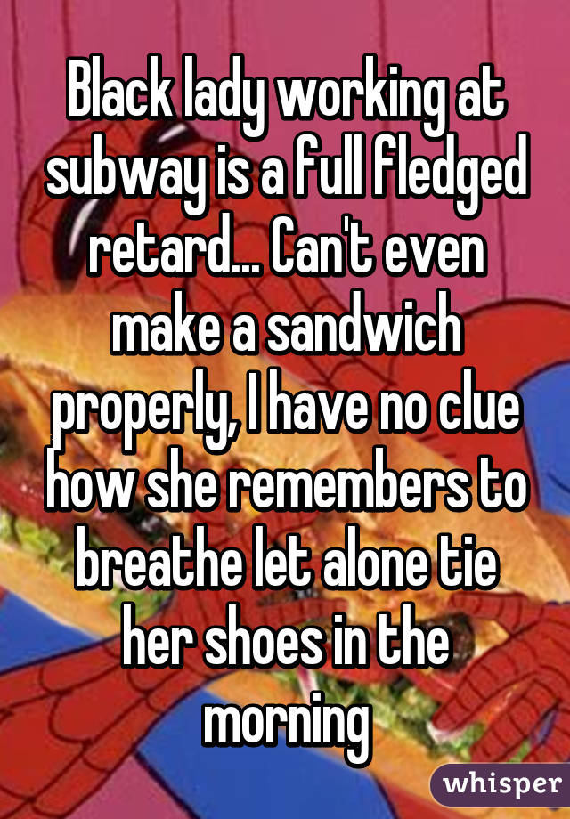 Black lady working at subway is a full fledged retard... Can't even make a sandwich properly, I have no clue how she remembers to breathe let alone tie her shoes in the morning