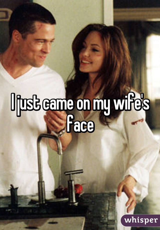 I just came on my wife's face