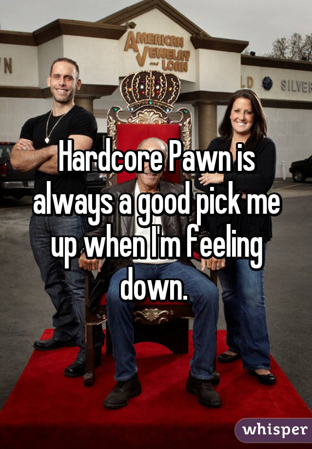 Hardcore Pawn is always a good pick me up when I'm feeling down.