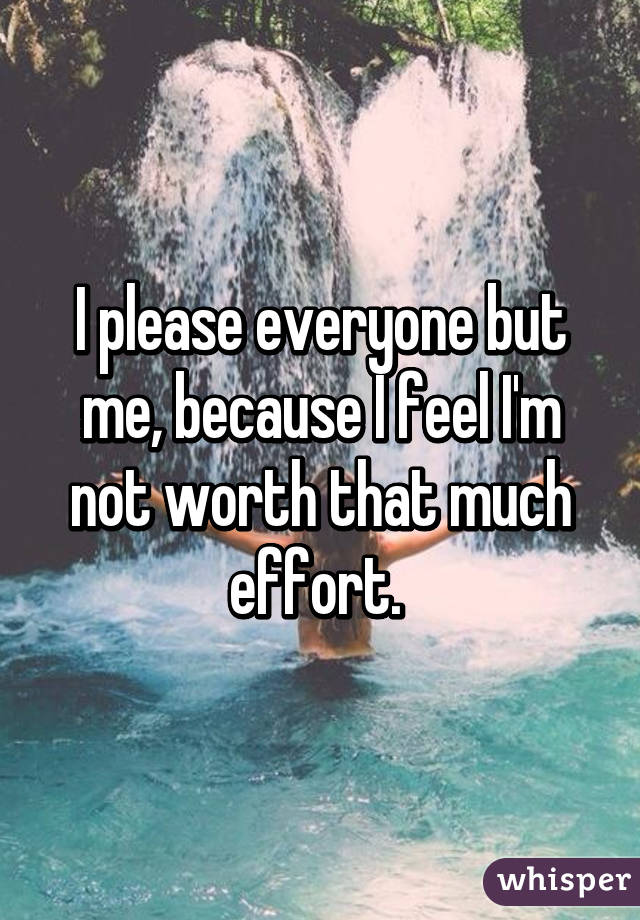 I please everyone but me, because I feel I'm not worth that much effort.