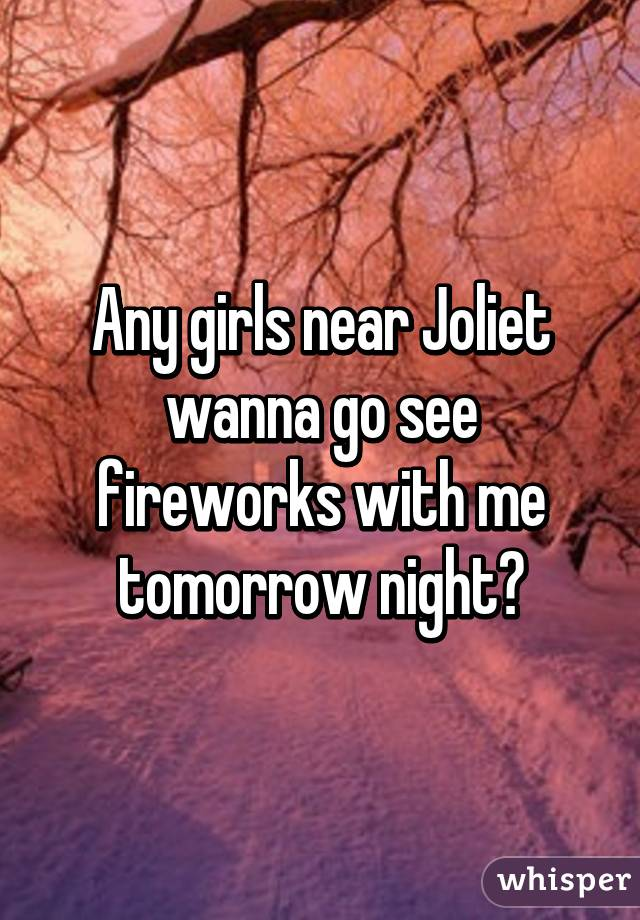 Any girls near Joliet wanna go see fireworks with me tomorrow night?