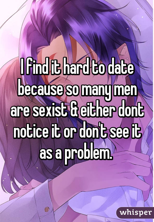 I find it hard to date because so many men are sexist & either dont notice it or don't see it as a problem.