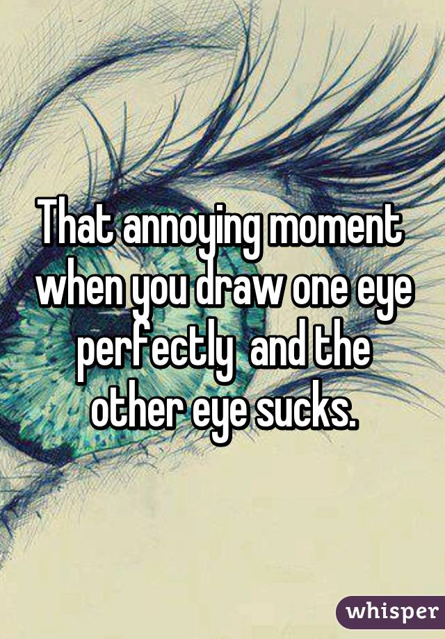 That annoying moment  when you draw one eye perfectly  and the other eye sucks.