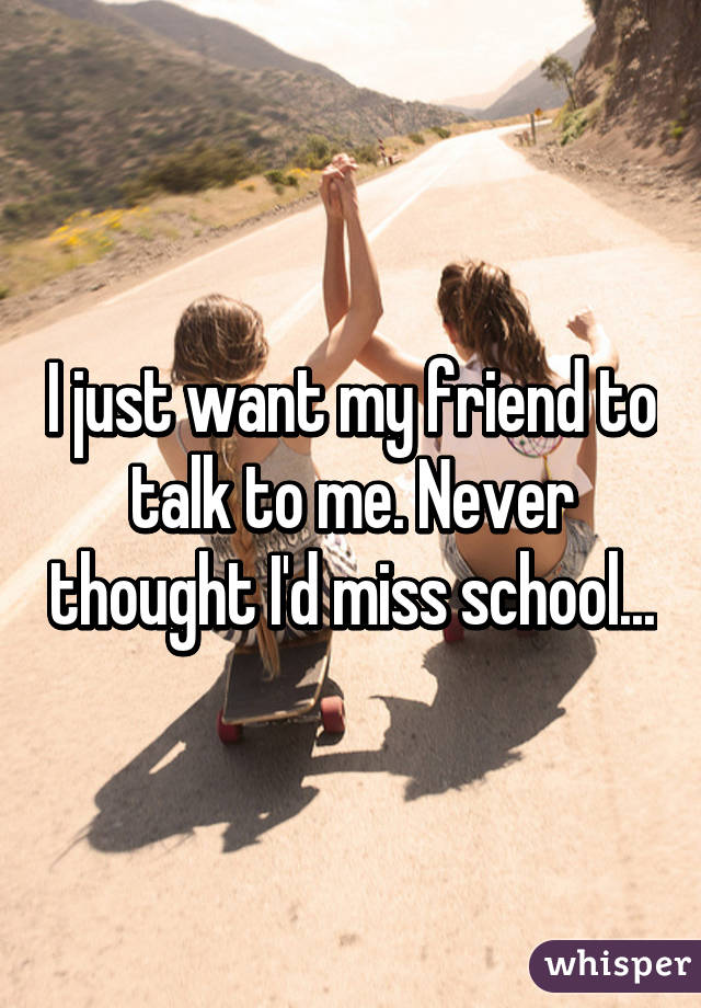 I just want my friend to talk to me. Never thought I'd miss school...