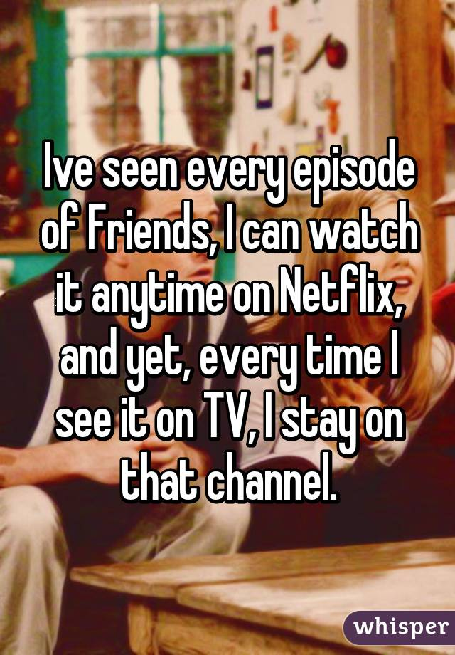 Ive seen every episode of Friends, I can watch it anytime on Netflix, and yet, every time I see it on TV, I stay on that channel.