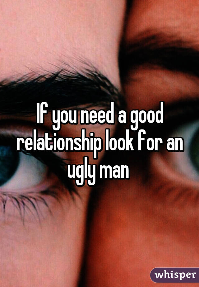 If you need a good relationship look for an ugly man