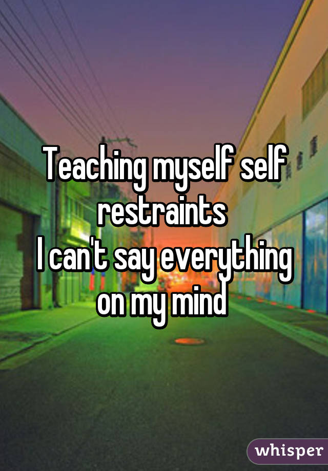 Teaching myself self restraints  I can't say everything on my mind