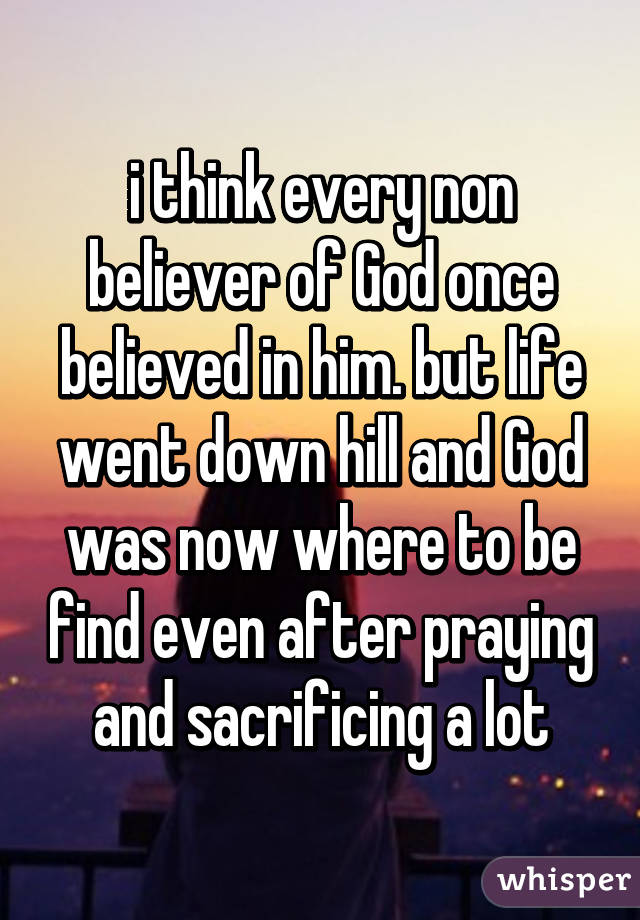 i think every non believer of God once believed in him. but life went down hill and God was now where to be find even after praying and sacrificing a lot