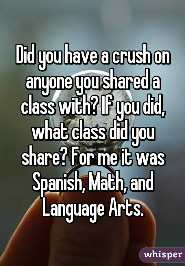 Did you have a crush on anyone you shared a class with? If you did, what class did you share? For me it was Spanish, Math, and Language Arts.