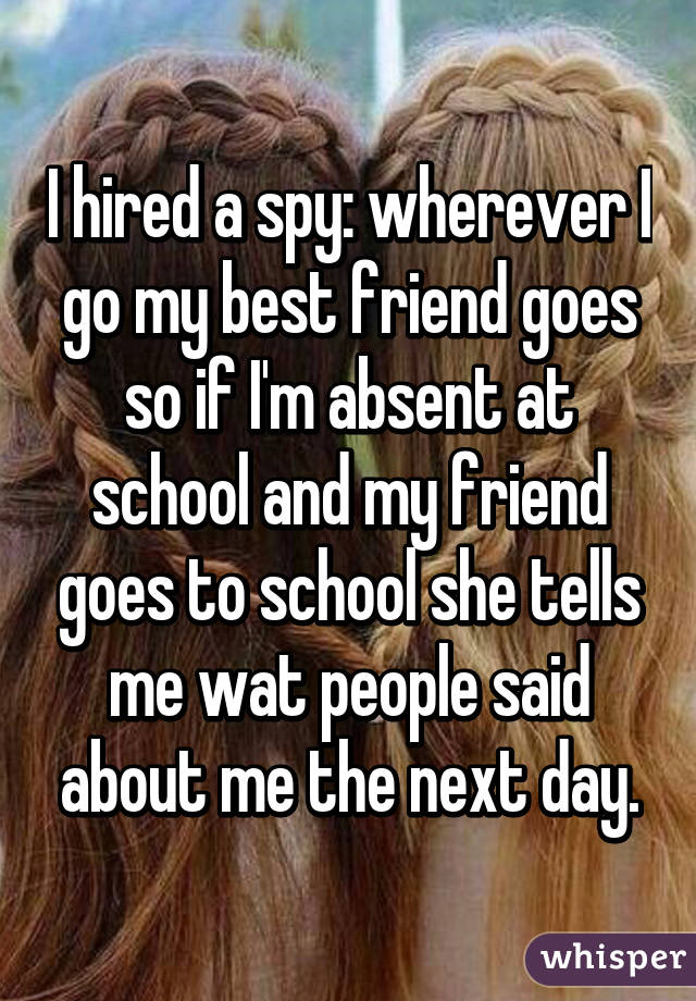 I hired a spy: wherever I go my best friend goes so if I'm absent at school and my friend goes to school she tells me wat people said about me the next day.