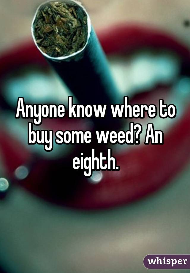Anyone know where to buy some weed? An eighth.