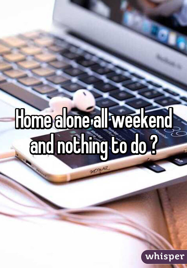Home alone all weekend and nothing to do 😩