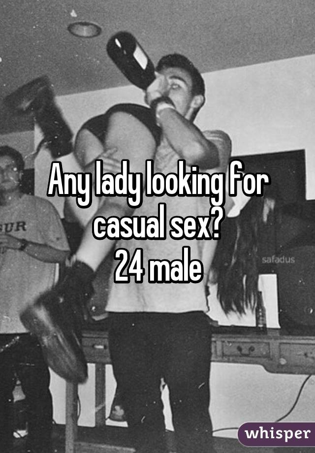 Any lady looking for casual sex? 24 male