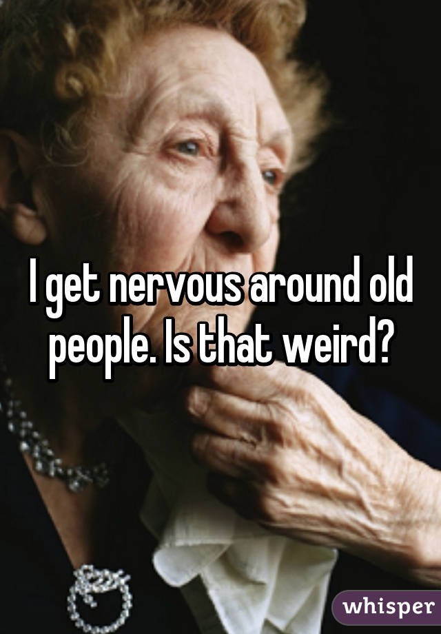I get nervous around old people. Is that weird?