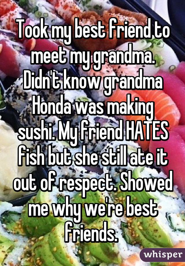 Took my best friend to meet my grandma. Didn't know grandma Honda was making sushi. My friend HATES fish but she still ate it out of respect. Showed me why we're best friends.
