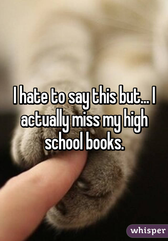 I hate to say this but... I actually miss my high school books.