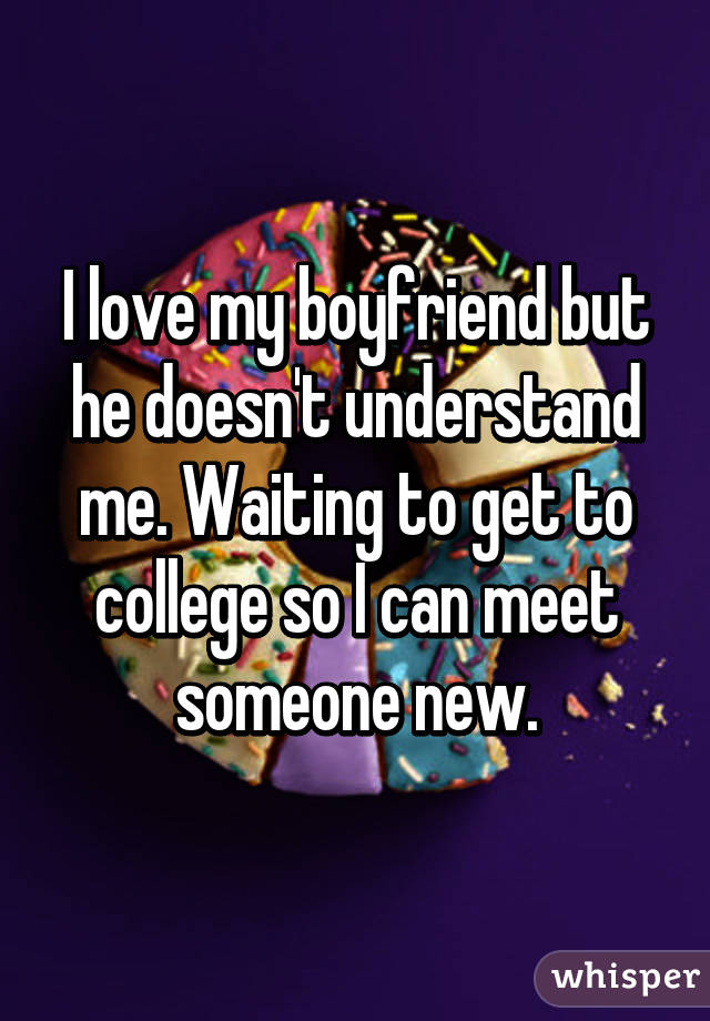I love my boyfriend but he doesn't understand me. Waiting to get to college so I can meet someone new.