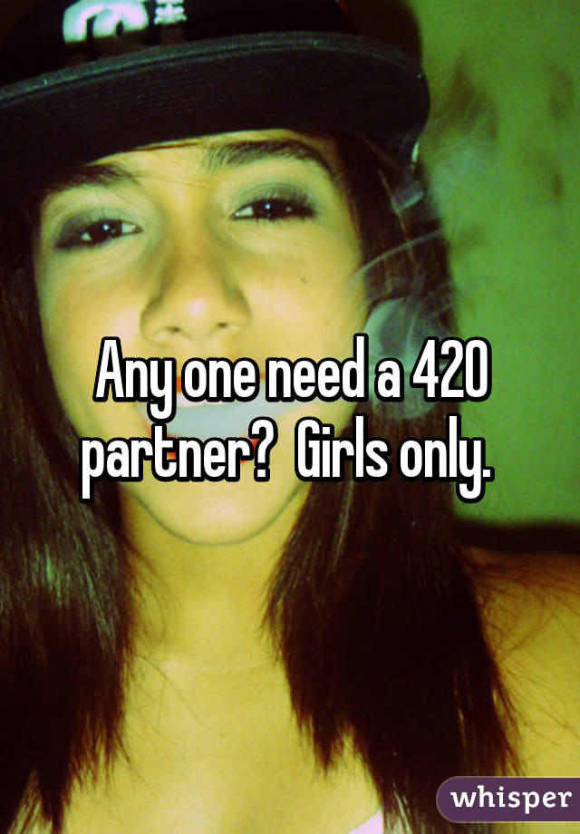 Any one need a 420 partner?  Girls only.