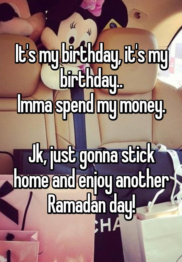 it s my birthday it s my birthday imma spend my money jk just