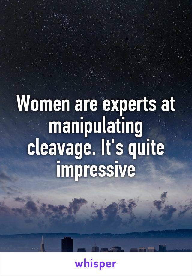 Women are experts at manipulating cleavage. It's quite impressive