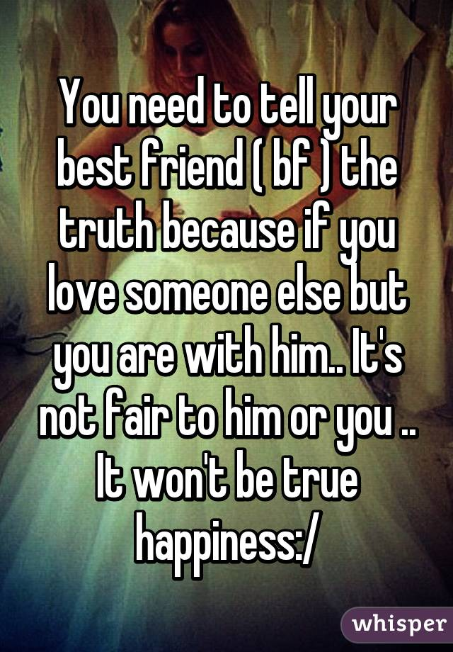 You Need To Tell Your Best Friend Bf The Truth Because If Love