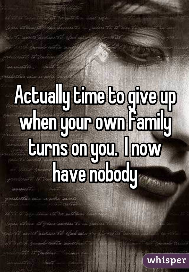 Actually time to give up when your own family turns on you