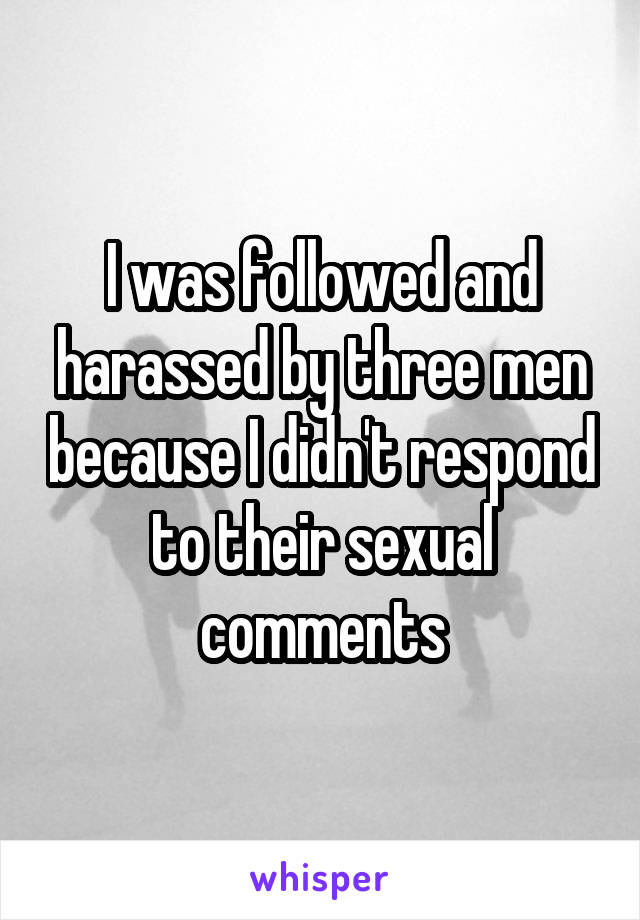 I was followed and harassed by three men because I didn't respond to their sexual comments