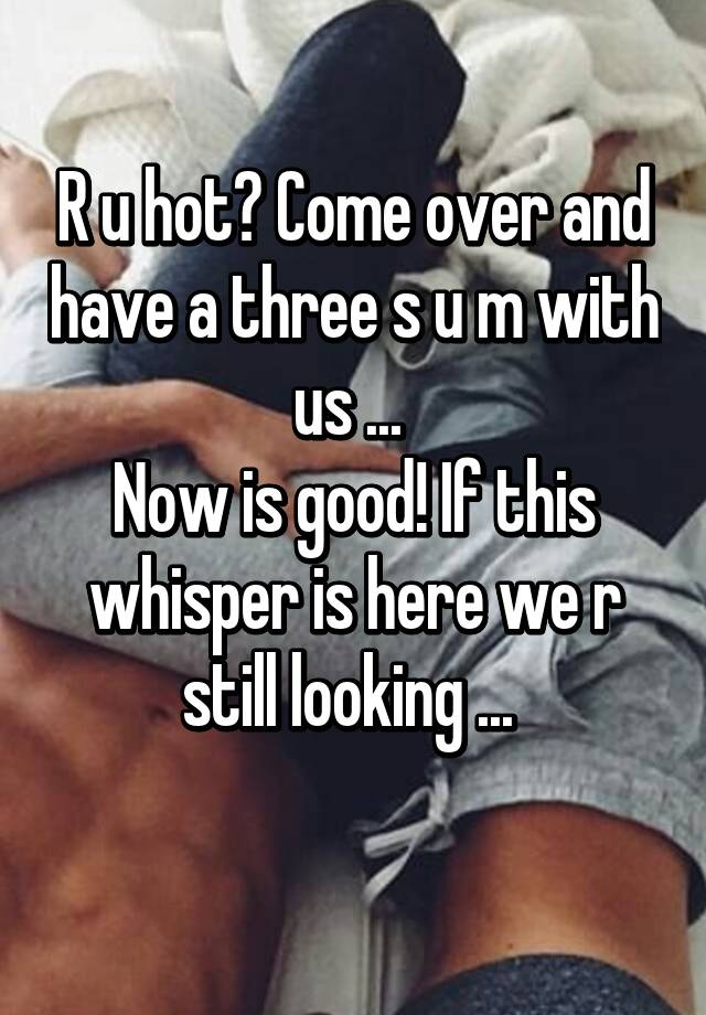 Come Over And Have A Three S U M With Us Now Is Good If This Whisper Here We R Still Looking
